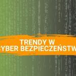 Trendy w cyber bezpieczeństwie