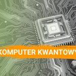 Komputer kwantowy - kolejny krok w ewolucji technologicznej