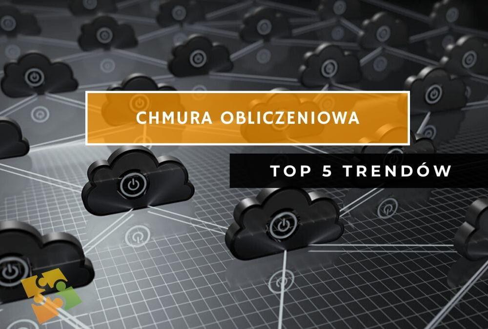 Chmura Obliczeniowa – TOP 5 trendów w 2020 roku.