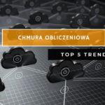 Chmura Obliczeniowa - TOP 5 trendów w 2020 roku.