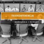 Telekonferencja - zestaw narzędzi i praktycznych porad